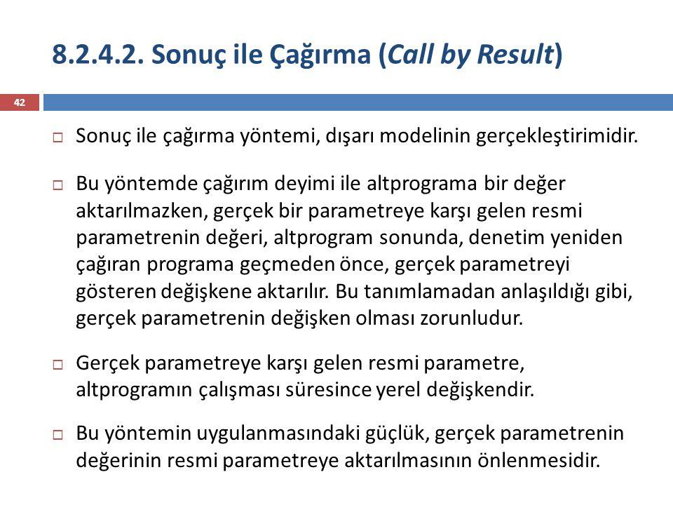 8.2.4.2. Sonuç ile Çağırma (Call by Result) 42  Sonuç ile çağırma yöntemi, dışarı modelinin gerçekleştirimidir.  Bu yöntemde çağırım deyimi ile altp