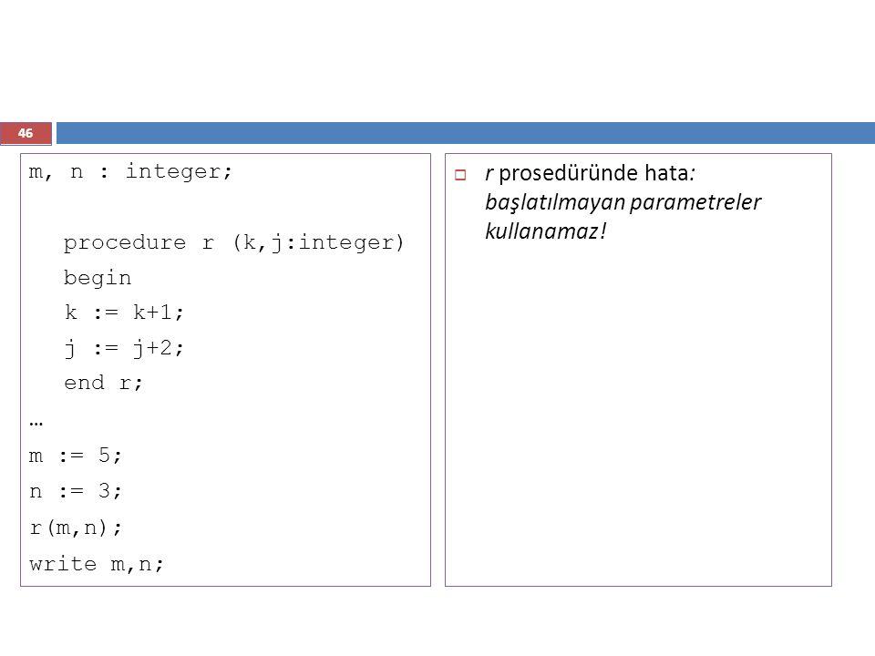 46 m, n : integer; procedure r (k,j:integer) begin k := k+1; j := j+2; end r; … m := 5; n := 3; r(m,n); write m,n;  r prosedüründe hata: başlatılmaya