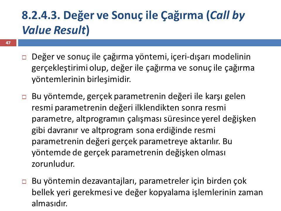 8.2.4.3. Değer ve Sonuç ile Çağırma (Call by Value Result) 47  Değer ve sonuç ile çağırma yöntemi, içeri-dışarı modelinin gerçekleştirimi olup, değer