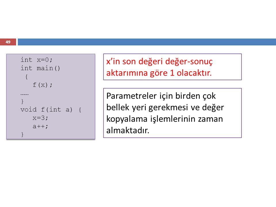 49 int x=0; int main() { f(x); …… } void f(int a) { x=3; a++; } int x=0; int main() { f(x); …… } void f(int a) { x=3; a++; } x'in son değeri değer-son