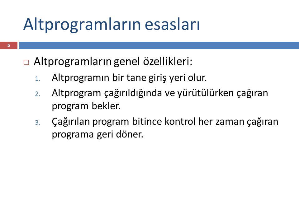 Altprogramların esasları 5  Altprogramların genel özellikleri: 1. Altprogramın bir tane giriş yeri olur. 2. Altprogram çağırıldığında ve yürütülürken