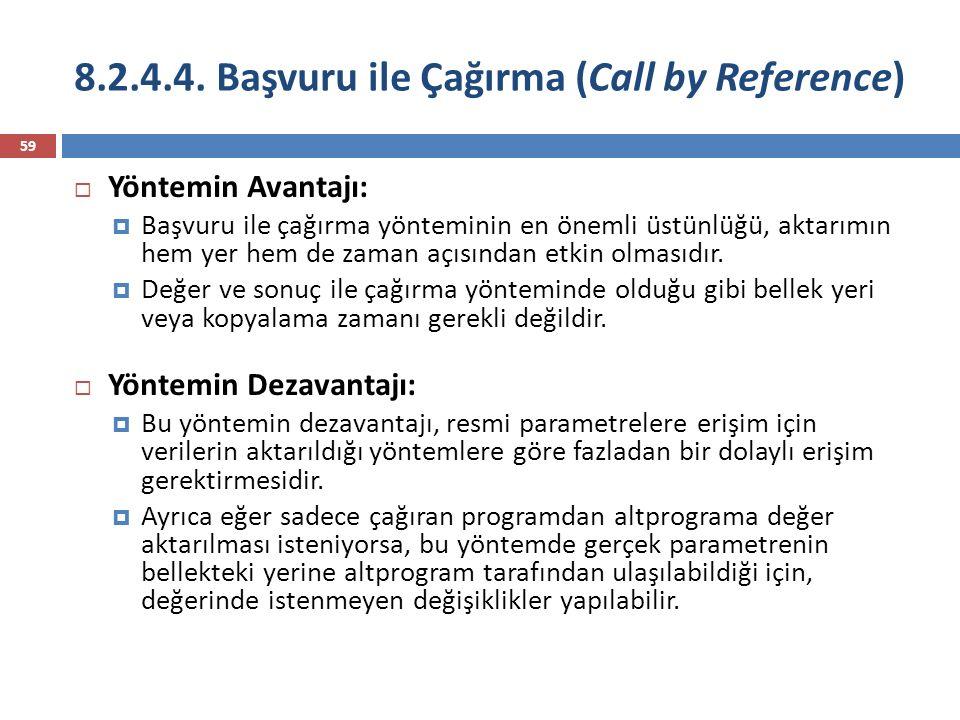 8.2.4.4. Başvuru ile Çağırma (Call by Reference) 59  Yöntemin Avantajı:  Başvuru ile çağırma yönteminin en önemli üstünlüğü, aktarımın hem yer hem d