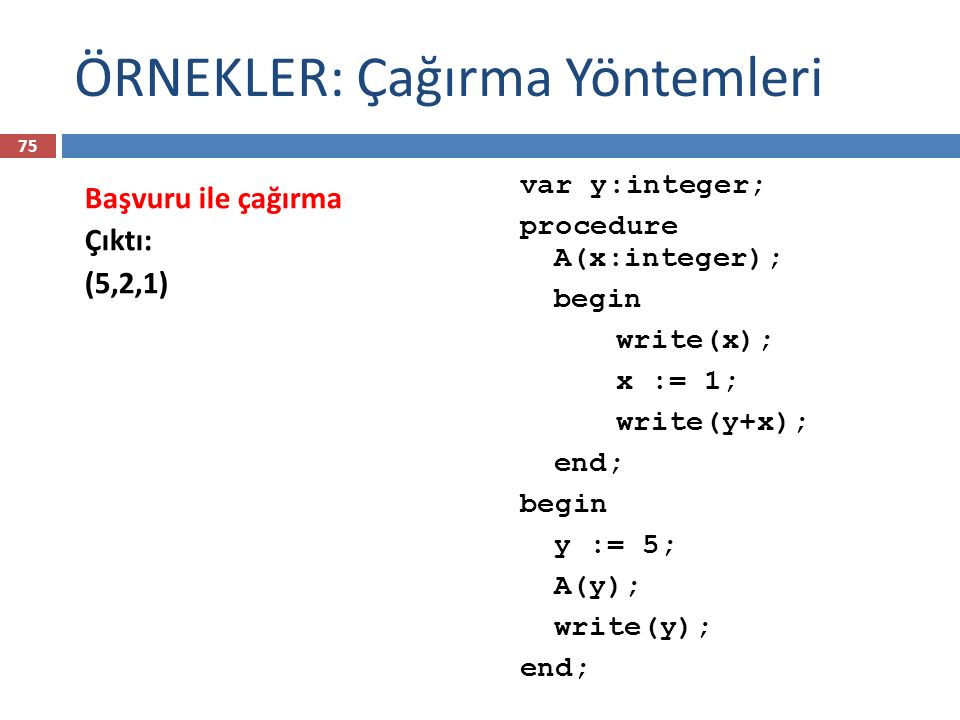 ÖRNEKLER: Çağırma Yöntemleri var y:integer; procedure A(x:integer); begin write(x); x := 1; write(y+x); end; begin y := 5; A(y); write(y); end; Başvur