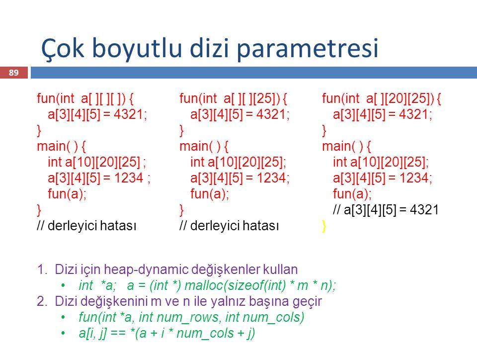 Çok boyutlu dizi parametresi fun(int a[ ][ ][ ]) { a[3][4][5] = 4321; } main( ) { int a[10][20][25] ; a[3][4][5] = 1234 ; fun(a); } // derleyici hatas