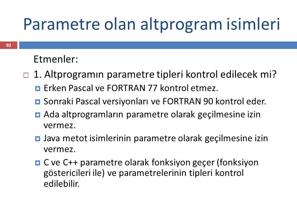 Parametre olan altprogram isimleri 92 Etmenler:  1. Altprogramın parametre tipleri kontrol edilecek mi?  Erken Pascal ve FORTRAN 77 kontrol etmez. 
