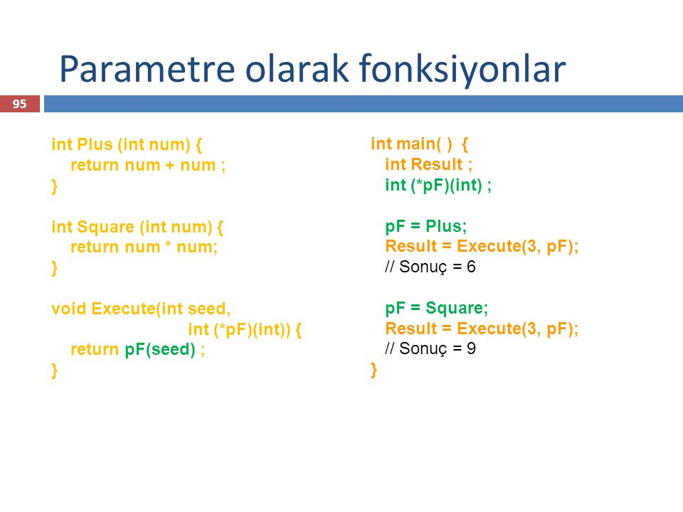 Parametre olarak fonksiyonlar int Plus (int num) { return num + num ; } int Square (int num) { return num * num; } void Execute(int seed, int (*pF)(int)) { return pF(seed) ; } int main( ) { int Result ; int (*pF)(int) ; pF = Plus; Result = Execute(3, pF); // Sonuç = 6 pF = Square; Result = Execute(3, pF); // Sonuç = 9 } 95