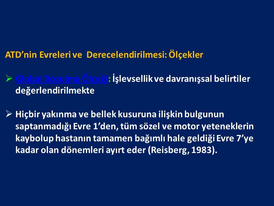 ATD'nin Evreleri ve Derecelendirilmesi: Ölçekler  Global Bozulma Ölçeği: İşlevsellik ve davranışsal belirtiler değerlendirilmekte Global Bozulma Ölçeği  Hiçbir yakınma ve bellek kusuruna ilişkin bulgunun saptanmadığı Evre 1'den, tüm sözel ve motor yeteneklerin kaybolup hastanın tamamen bağımlı hale geldiği Evre 7'ye kadar olan dönemleri ayırt eder (Reisberg, 1983).