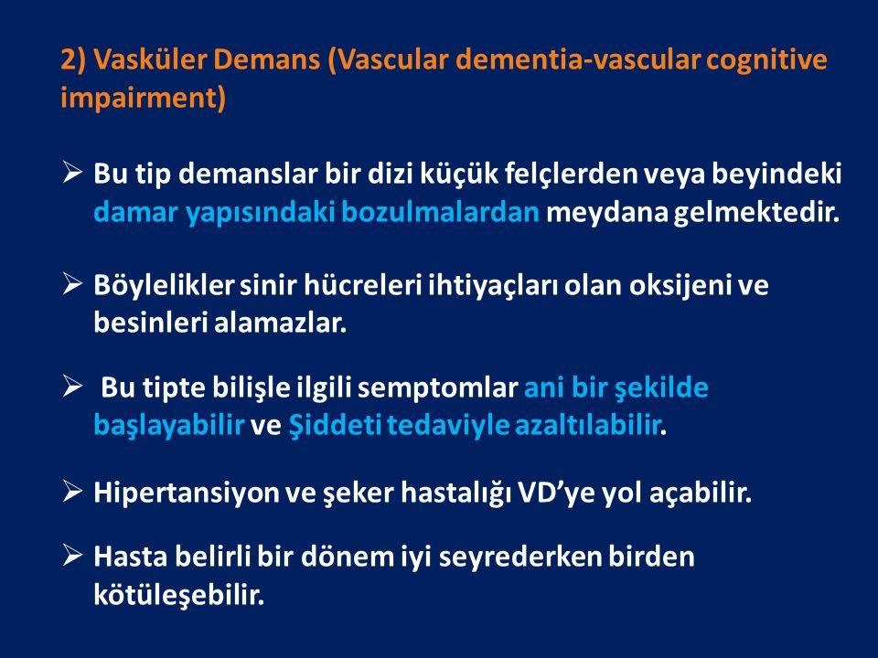2) Vasküler Demans (Vascular dementia-vascular cognitive impairment)  Bu tip demanslar bir dizi küçük felçlerden veya beyindeki damar yapısındaki bozulmalardan meydana gelmektedir.