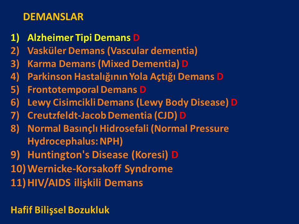 1)Alzheimer Tipi Demans D 2)Vasküler Demans (Vascular dementia) 3)Karma Demans (Mixed Dementia) D 4)Parkinson Hastalığının Yola Açtığı Demans D 5)Frontotemporal Demans D 6)Lewy Cisimcikli Demans (Lewy Body Disease) D 7)Creutzfeldt-Jacob Dementia (CJD) D 8)Normal Basınçlı Hidrosefali (Normal Pressure Hydrocephalus: NPH) 9)Huntington s Disease (Koresi) D 10)Wernicke-Korsakoff Syndrome 11)HIV/AIDS ilişkili Demans Hafif Bilişsel Bozukluk DEMANSLAR