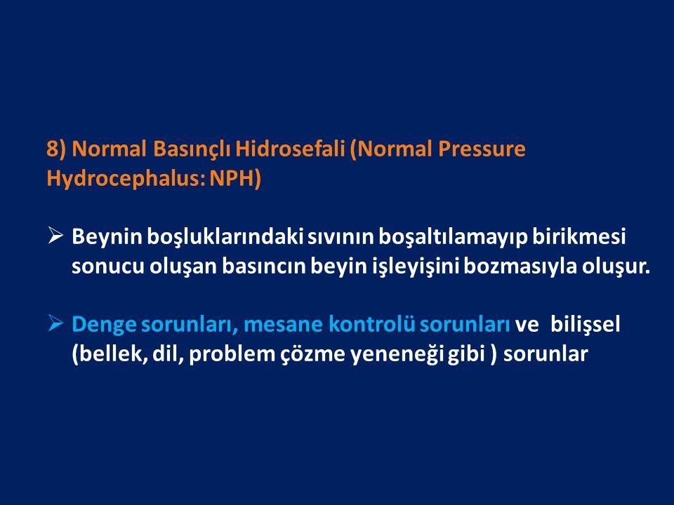 8) Normal Basınçlı Hidrosefali (Normal Pressure Hydrocephalus: NPH)  Beynin boşluklarındaki sıvının boşaltılamayıp birikmesi sonucu oluşan basıncın beyin işleyişini bozmasıyla oluşur.