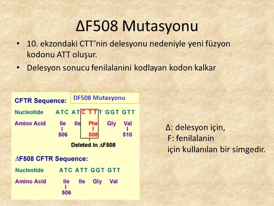 10. ekzondaki CTT'nin delesyonu nedeniyle yeni füzyon kodonu ATT oluşur. Delesyon sonucu fenilalanini kodlayan kodon kalkar DF508 Mutasyonu ΔF508 Muta
