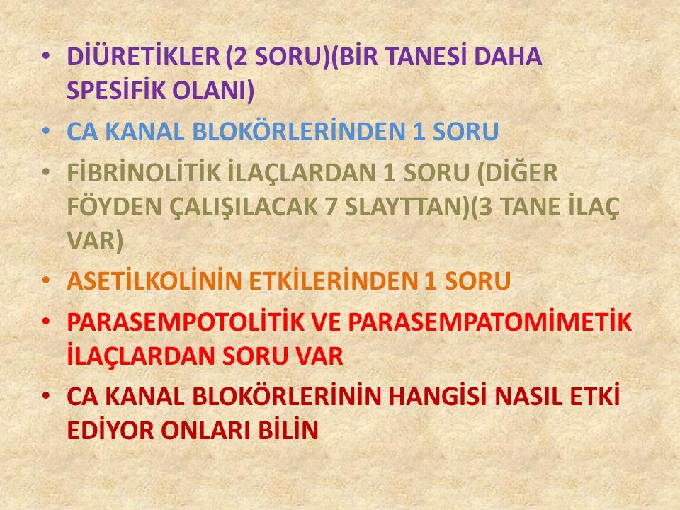 DİÜRETİKLER (2 SORU)(BİR TANESİ DAHA SPESİFİK OLANI) CA KANAL BLOKÖRLERİNDEN 1 SORU FİBRİNOLİTİK İLAÇLARDAN 1 SORU (DİĞER FÖYDEN ÇALIŞILACAK 7 SLAYTTAN)(3 TANE İLAÇ VAR) ASETİLKOLİNİN ETKİLERİNDEN 1 SORU PARASEMPOTOLİTİK VE PARASEMPATOMİMETİK İLAÇLARDAN SORU VAR CA KANAL BLOKÖRLERİNİN HANGİSİ NASIL ETKİ EDİYOR ONLARI BİLİN