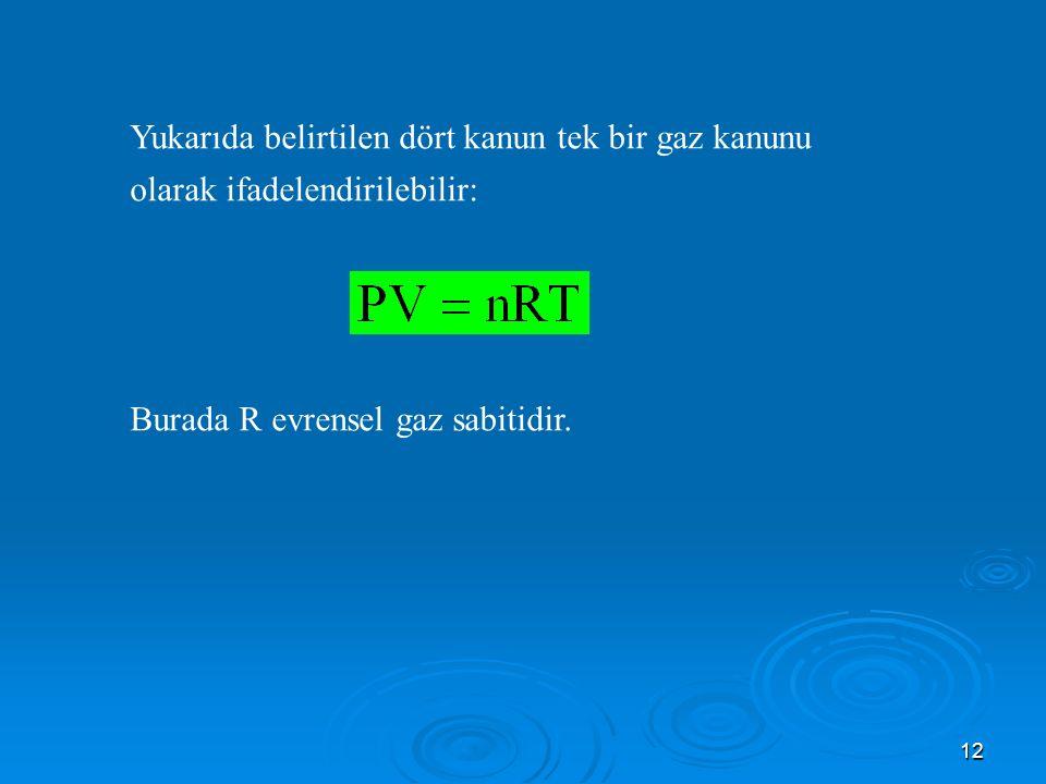 12 Yukarıda belirtilen dört kanun tek bir gaz kanunu olarak ifadelendirilebilir: Burada R evrensel gaz sabitidir.