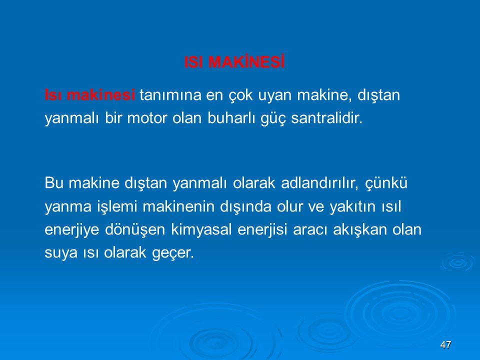 47 ISI MAKİNESİ Isı makinesi tanımına en çok uyan makine, dıştan yanmalı bir motor olan buharlı güç santralidir.