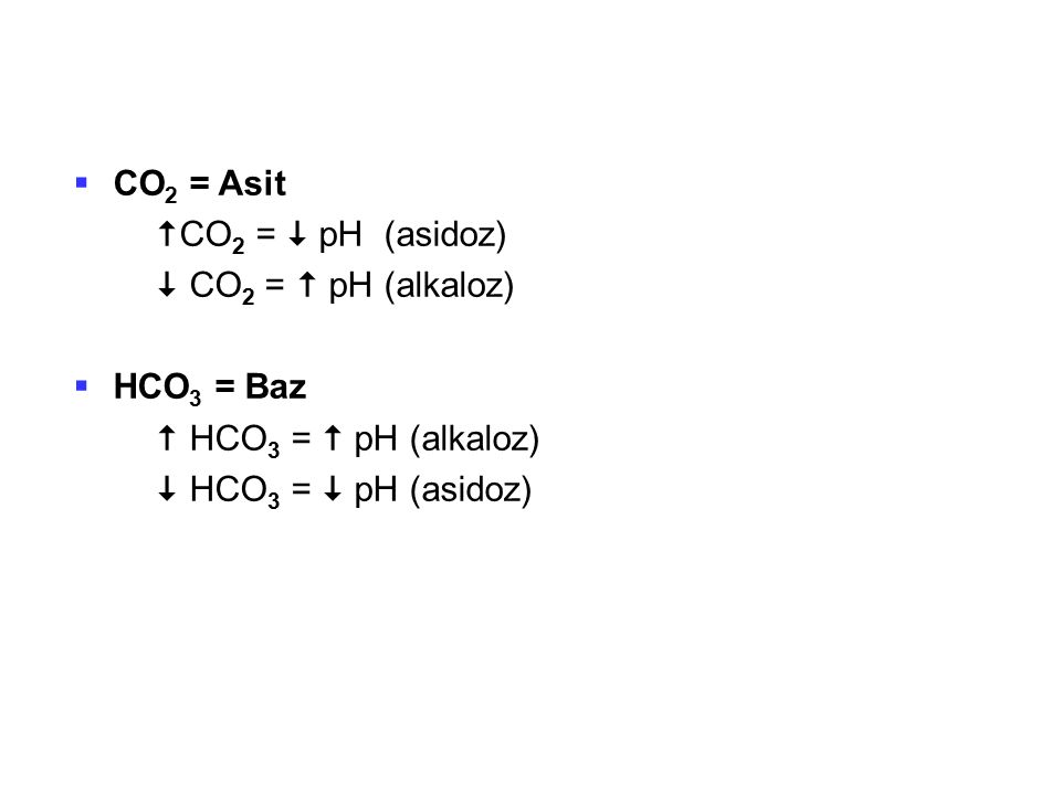  CO 2 = Asit  CO 2 =  pH (asidoz)  CO 2 =  pH (alkaloz)  HCO 3 = Baz  HCO 3 =  pH (alkaloz)  HCO 3 =  pH (asidoz)