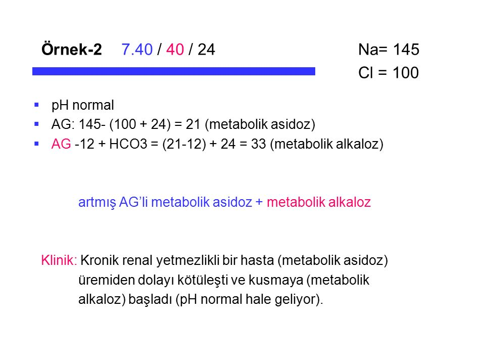 Örnek-27.40 / 40 / 24  pH normal  AG: 145- (100 + 24) = 21 (metabolik asidoz)  AG -12 + HCO3 = (21-12) + 24 = 33 (metabolik alkaloz) artmış AG'li m