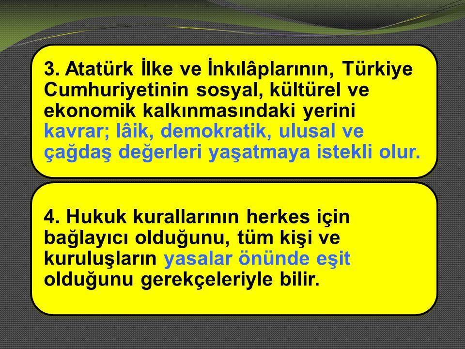 3. Atatürk İlke ve İnkılâplarının, Türkiye Cumhuriyetinin sosyal, kültürel ve ekonomik kalkınmasındaki yerini kavrar; lâik, demokratik, ulusal ve çağd