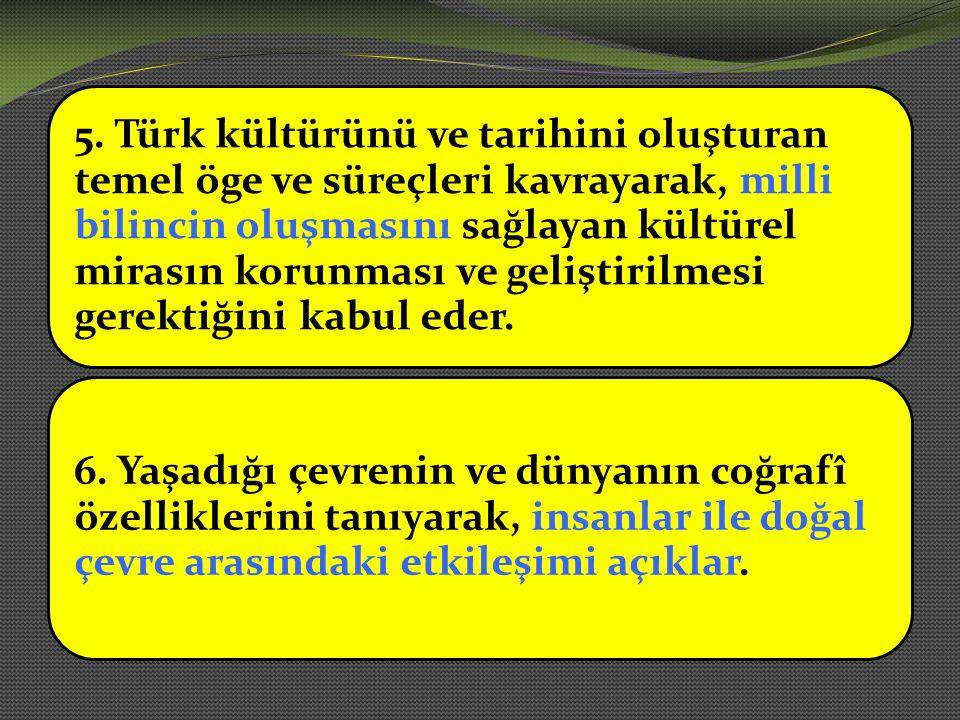 5. Türk kültürünü ve tarihini oluşturan temel öge ve süreçleri kavrayarak, milli bilincin oluşmasını sağlayan kültürel mirasın korunması ve geliştiril