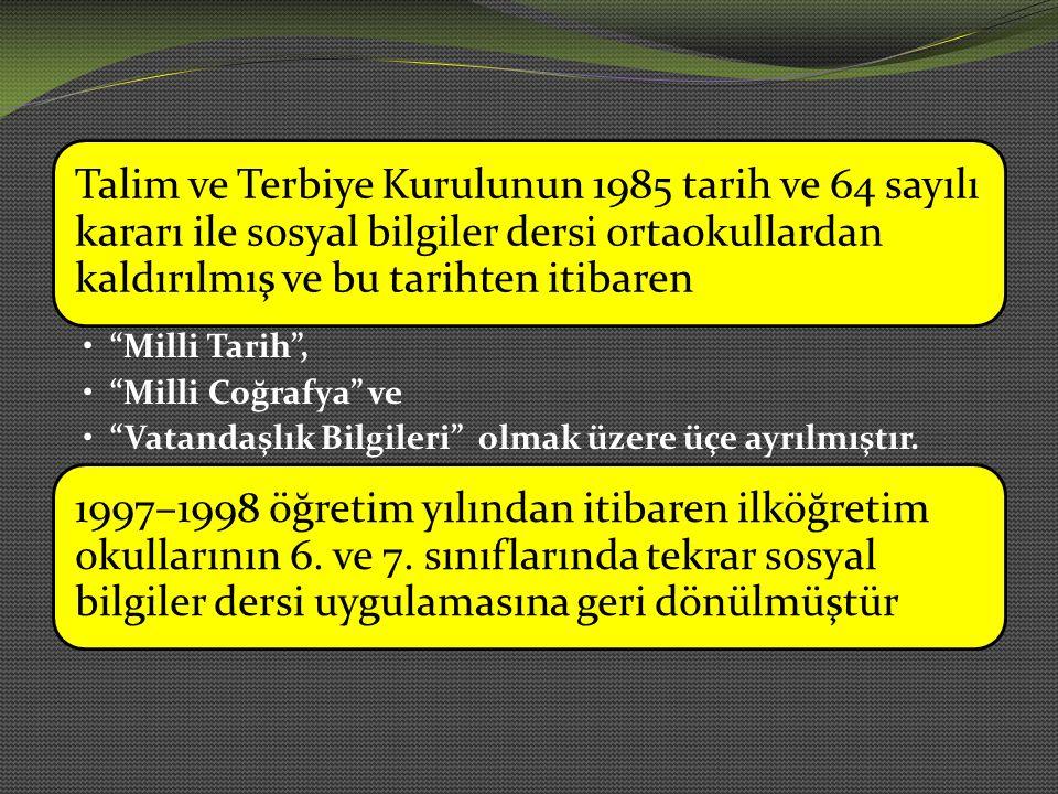 Talim ve Terbiye Kurulunun 1985 tarih ve 64 sayılı kararı ile sosyal bilgiler dersi ortaokullardan kaldırılmış ve bu tarihten itibaren Milli Tarih , Milli Coğrafya ve Vatandaşlık Bilgileri olmak üzere üçe ayrılmıştır.