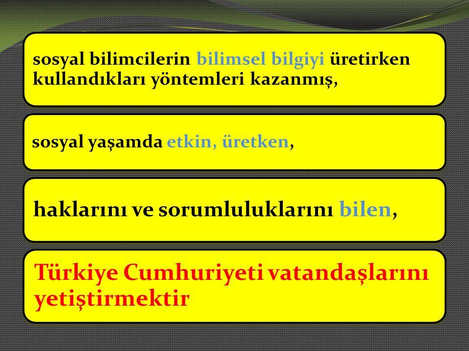 sosyal bilimcilerin bilimsel bilgiyi üretirken kullandıkları yöntemleri kazanmış, sosyal yaşamda etkin, üretken, haklarını ve sorumluluklarını bilen, Türkiye Cumhuriyeti vatandaşlarını yetiştirmektir