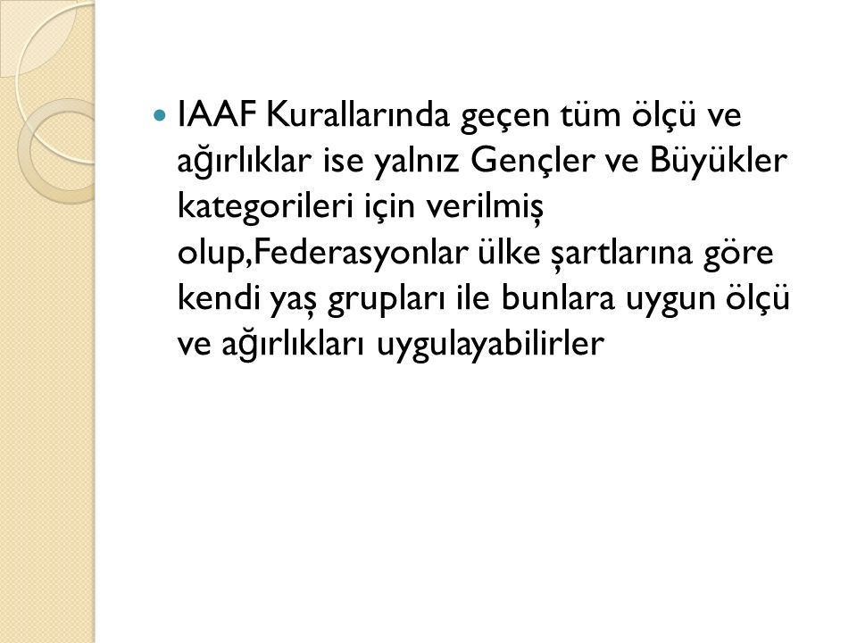 IAAF Kurallarında geçen tüm ölçü ve a ğ ırlıklar ise yalnız Gençler ve Büyükler kategorileri için verilmiş olup,Federasyonlar ülke şartlarına göre ken