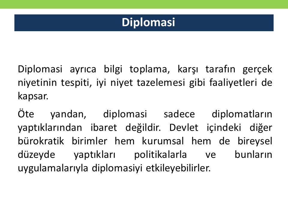Diplomasi Diplomasi ayrıca bilgi toplama, karşı tarafın gerçek niyetinin tespiti, iyi niyet tazelemesi gibi faaliyetleri de kapsar. Öte yandan, diplo