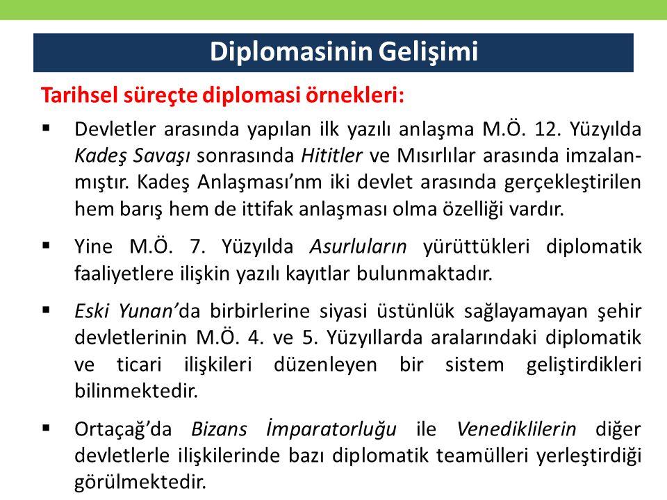 Diplomasinin Gelişimi Tarihsel süreçte diplomasi örnekleri:  Devletler arasında yapılan ilk yazılı anlaşma M.Ö. 12. Yüzyılda Kadeş Savaşı sonrasında