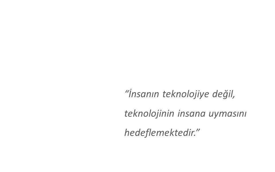 """""""İnsanın teknolojiye değil, teknolojinin insana uymasını hedeflemektedir."""""""
