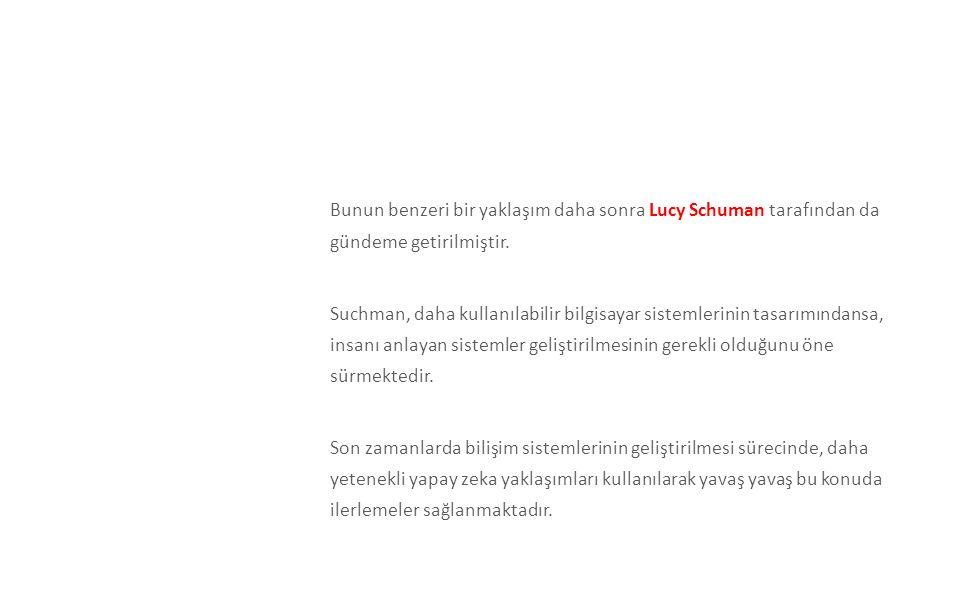 Bunun benzeri bir yaklaşım daha sonra Lucy Schuman tarafından da gündeme getirilmiştir. Suchman, daha kullanılabilir bilgisayar sistemlerinin tasarımı