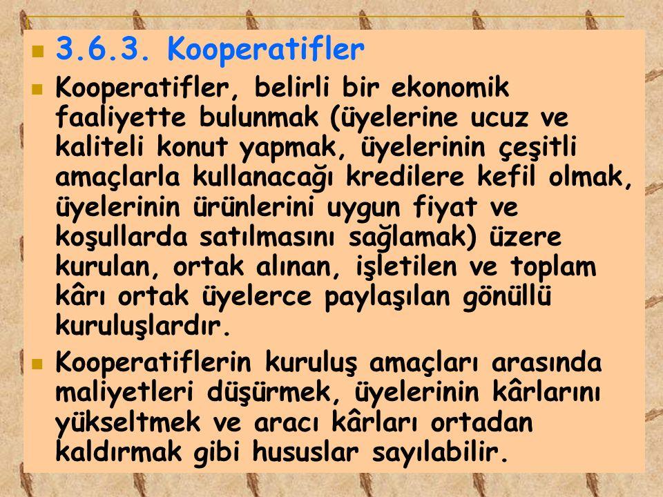 3.6.3. Kooperatifler Kooperatifler, belirli bir ekonomik faaliyette bulunmak (üyelerine ucuz ve kaliteli konut yapmak, üyelerinin çeşitli amaçlarla ku