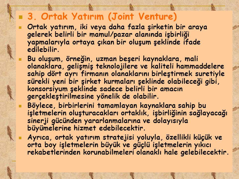 3. Ortak Yatırım (Joint Venture) Ortak yatırım, iki veya daha fazla şirketin bir araya gelerek belirli bir mamul/pazar alanında işbirliği yapmalarıyla