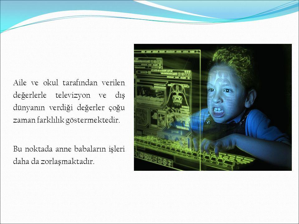 Aile ve okul tarafından verilen de ğ erlerle televizyon ve dı ş dünyanın verdi ğ i de ğ erler ço ğ u zaman farklılık göstermektedir. Bu noktada anne b