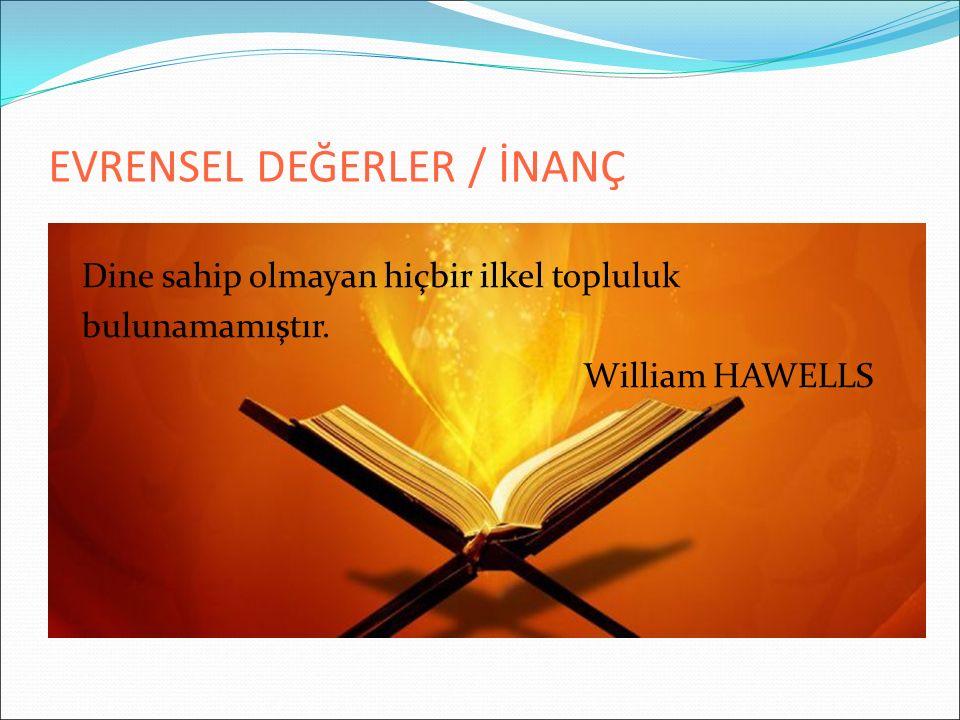 EVRENSEL DEĞERLER / İNANÇ Dine sahip olmayan hiçbir ilkel topluluk bulunamamıştır. William HAWELLS