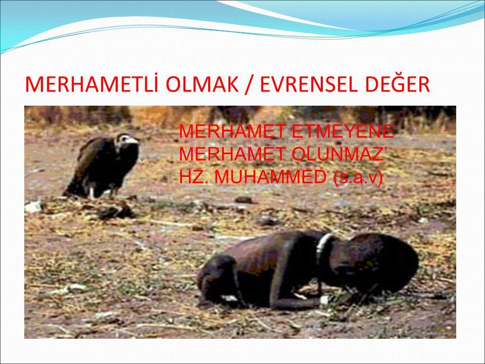 MERHAMETLİ OLMAK / EVRENSEL DEĞER ' MERHAMET ETMEYENE MERHAMET OLUNMAZ' HZ. MUHAMMED (s.a.v)
