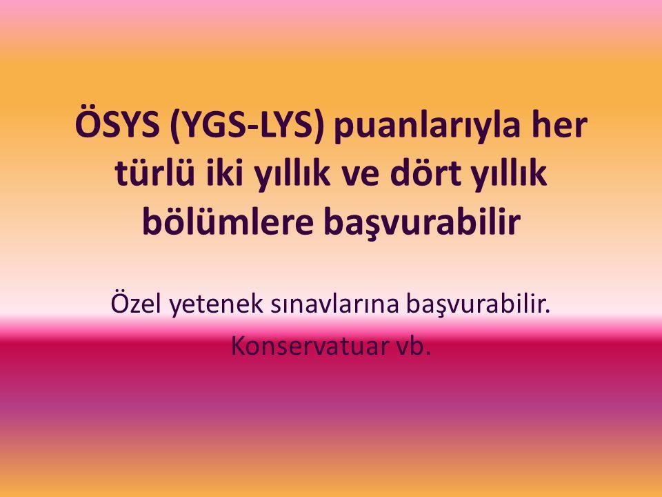ÖSYS (YGS-LYS) puanlarıyla her türlü iki yıllık ve dört yıllık bölümlere başvurabilir Özel yetenek sınavlarına başvurabilir. Konservatuar vb.
