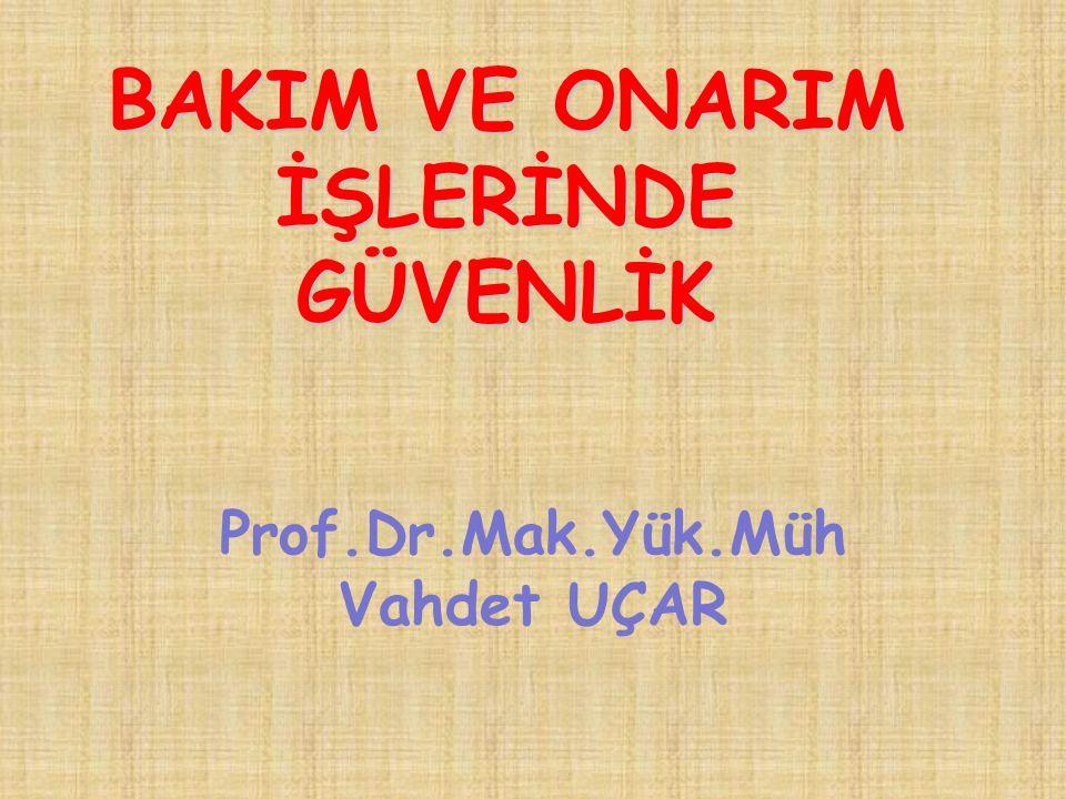 BAKIM VE ONARIM İŞLERİNDE GÜVENLİK Prof.Dr.Mak.Yük.Müh Vahdet UÇAR