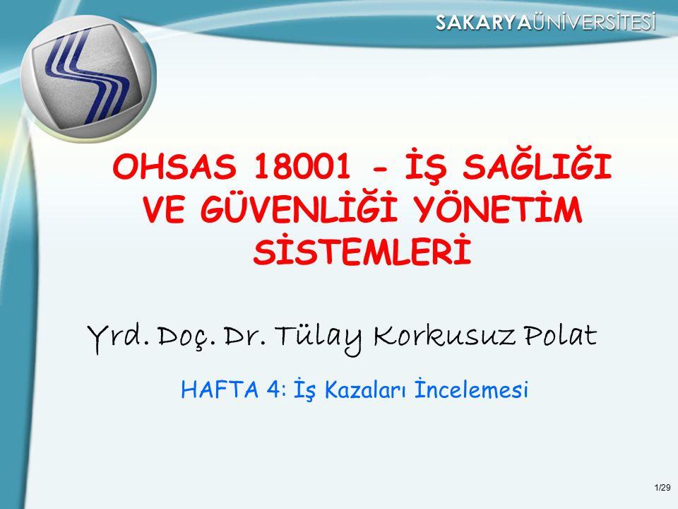 1/29 OHSAS 18001 - İŞ SAĞLIĞI VE GÜVENLİĞİ YÖNETİM SİSTEMLERİ Yrd. Doç. Dr. Tülay Korkusuz Polat HAFTA 4: İş Kazaları İncelemesi