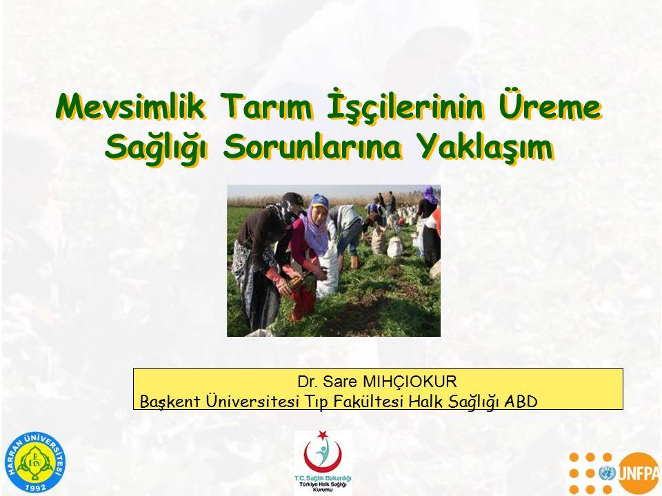 Mevsimlik Tarım İşçilerinin Üreme Sağlığı Sorunlarına Yaklaşım Dr. Sare MIHÇIOKUR Başkent Üniversitesi Tıp Fakültesi Halk Sağlığı ABD