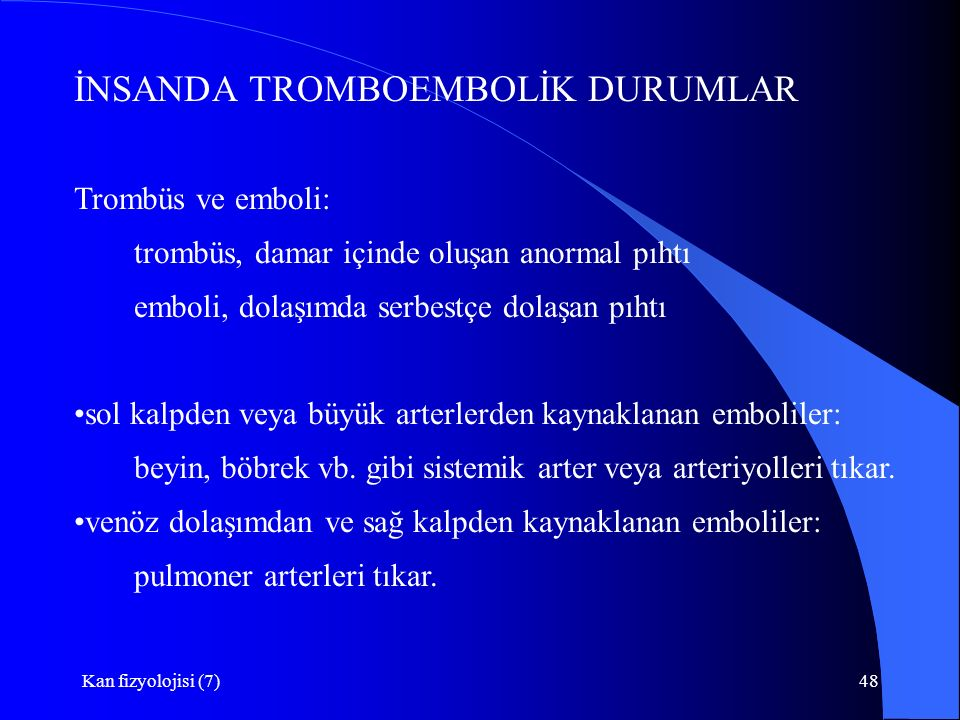 Kan fizyolojisi (7)48 İNSANDA TROMBOEMBOLİK DURUMLAR Trombüs ve emboli: trombüs, damar içinde oluşan anormal pıhtı emboli, dolaşımda serbestçe dolaşan pıhtı sol kalpden veya büyük arterlerden kaynaklanan emboliler: beyin, böbrek vb.