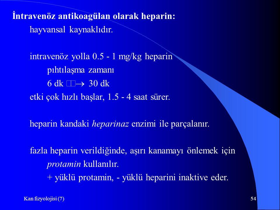 Kan fizyolojisi (7)54 İntravenöz antikoagülan olarak heparin: hayvansal kaynaklıdır. intravenöz yolla 0.5 - 1 mg/kg heparin pıhtılaşma zamanı 6 dk 