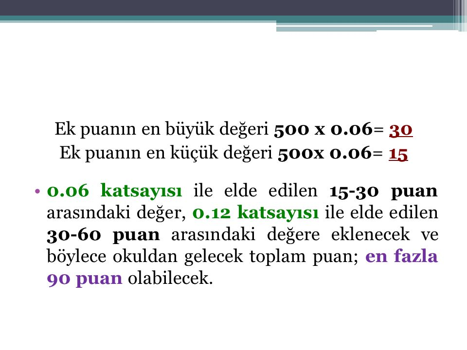 Ek puanın en büyük değeri 500 x 0.06= 30 Ek puanın en küçük değeri 500x 0.06= 15 0.06 katsayısı ile elde edilen 15-30 puan arasındaki değer, 0.12 katsayısı ile elde edilen 30-60 puan arasındaki değere eklenecek ve böylece okuldan gelecek toplam puan; en fazla 90 puan olabilecek.