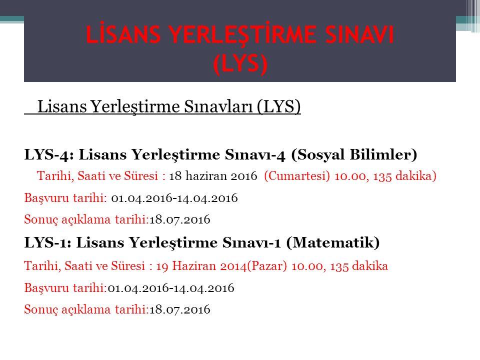 LİSANS YERLEŞTİRME SINAVI (LYS) Lisans Yerleştirme Sınavları (LYS) LYS-4: Lisans Yerleştirme Sınavı-4 (Sosyal Bilimler) Tarihi, Saati ve Süresi : 18 haziran 2016 (Cumartesi) 10.00, 135 dakika) Başvuru tarihi: 01.04.2016-14.04.2016 Sonuç açıklama tarihi:18.07.2016 LYS-1: Lisans Yerleştirme Sınavı-1 (Matematik) Tarihi, Saati ve Süresi : 19 Haziran 2014(Pazar) 10.00, 135 dakika Başvuru tarihi:01.04.2016-14.04.2016 Sonuç açıklama tarihi:18.07.2016