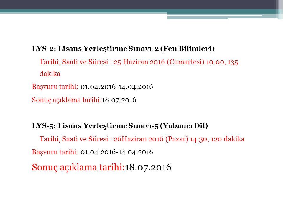 LYS-2: Lisans Yerleştirme Sınavı-2 (Fen Bilimleri) Tarihi, Saati ve Süresi : 25 Haziran 2016 (Cumartesi) 10.00, 135 dakika Başvuru tarihi: 01.04.2016-14.04.2016 Sonuç açıklama tarihi:18.07.2016 LYS-5: Lisans Yerleştirme Sınavı-5 (Yabancı Dil) Tarihi, Saati ve Süresi : 26Haziran 2016 (Pazar) 14.30, 120 dakika Başvuru tarihi: 01.04.2016-14.04.2016 Sonuç açıklama tarihi:18.07.2016