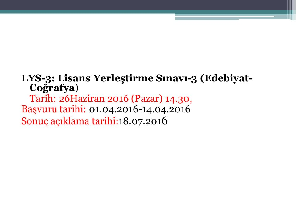 LYS-3: Lisans Yerleştirme Sınavı-3 (Edebiyat- Coğrafya) Tarih: 26Haziran 2016 (Pazar) 14.30, Başvuru tarihi: 01.04.2016-14.04.2016 Sonuç açıklama tari