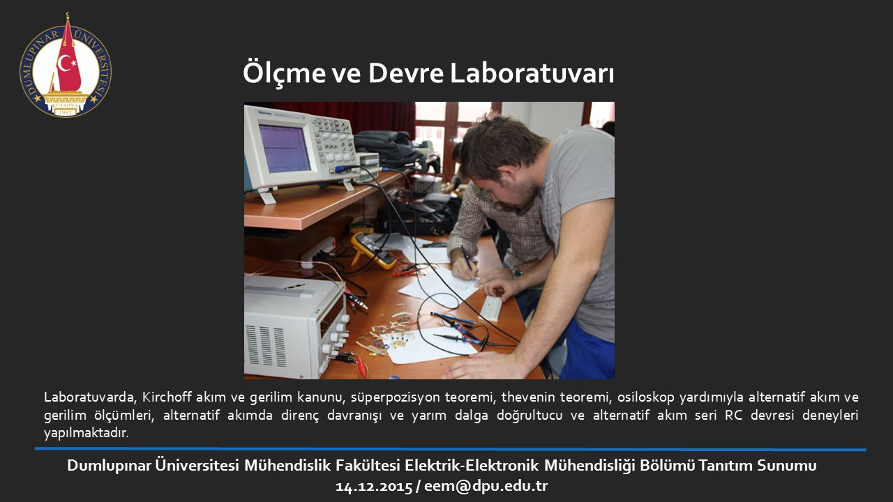 Ölçme ve Devre Laboratuvarı Laboratuvarda, Kirchoff akım ve gerilim kanunu, süperpozisyon teoremi, thevenin teoremi, osiloskop yardımıyla alternatif a