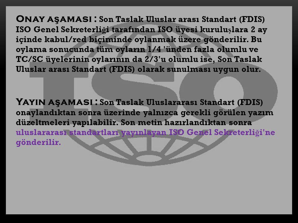 Onay a ş aması : Son Taslak Uluslar arası Standart (FDIS) ISO Genel Sekreterli ğ i tarafından ISO üyesi kurulu ş lara 2 ay içinde kabul/red biçiminde