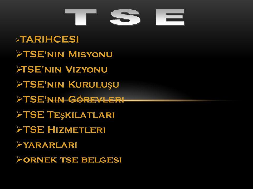  TARIHCESI  TSE'nin Misyonu  TSE'nin Vizyonu  TSE'nin Kurulu ş u  TSE'nin Görevleri  TSE Te ş kilatları  TSE Hizmetleri  yararları  ornek tse