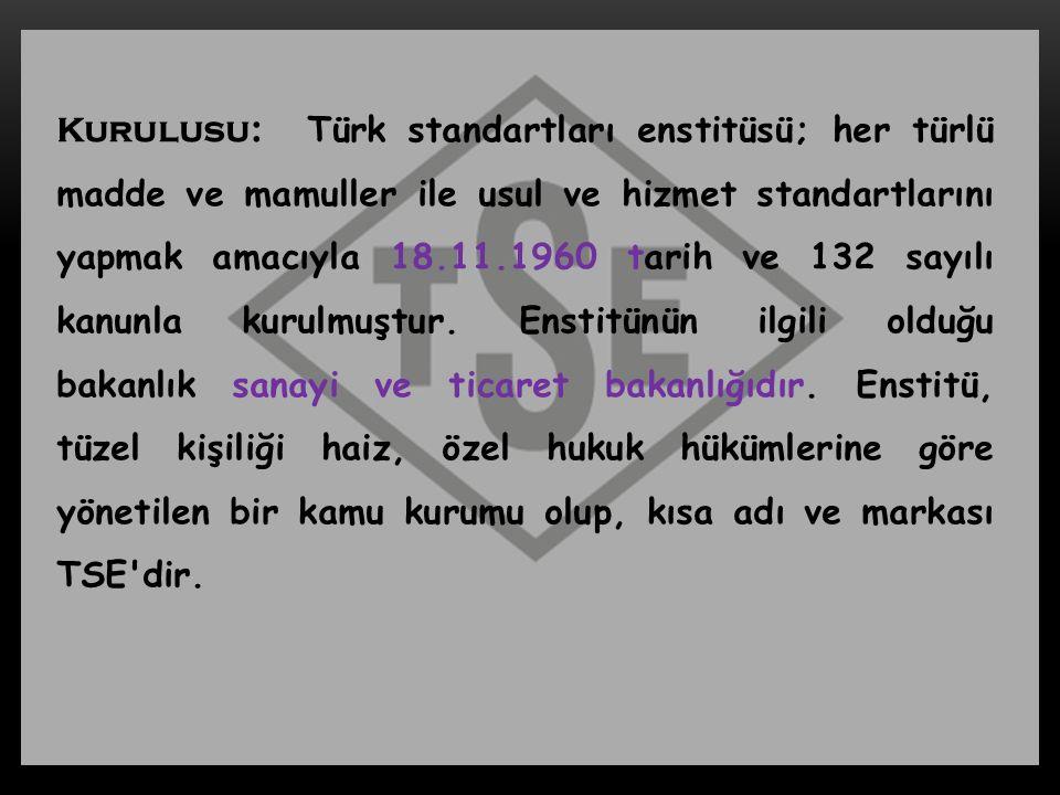 Kurulusu: Türk standartları enstitüsü; her türlü madde ve mamuller ile usul ve hizmet standartlarını yapmak amacıyla 18.11.1960 tarih ve 132 sayılı ka