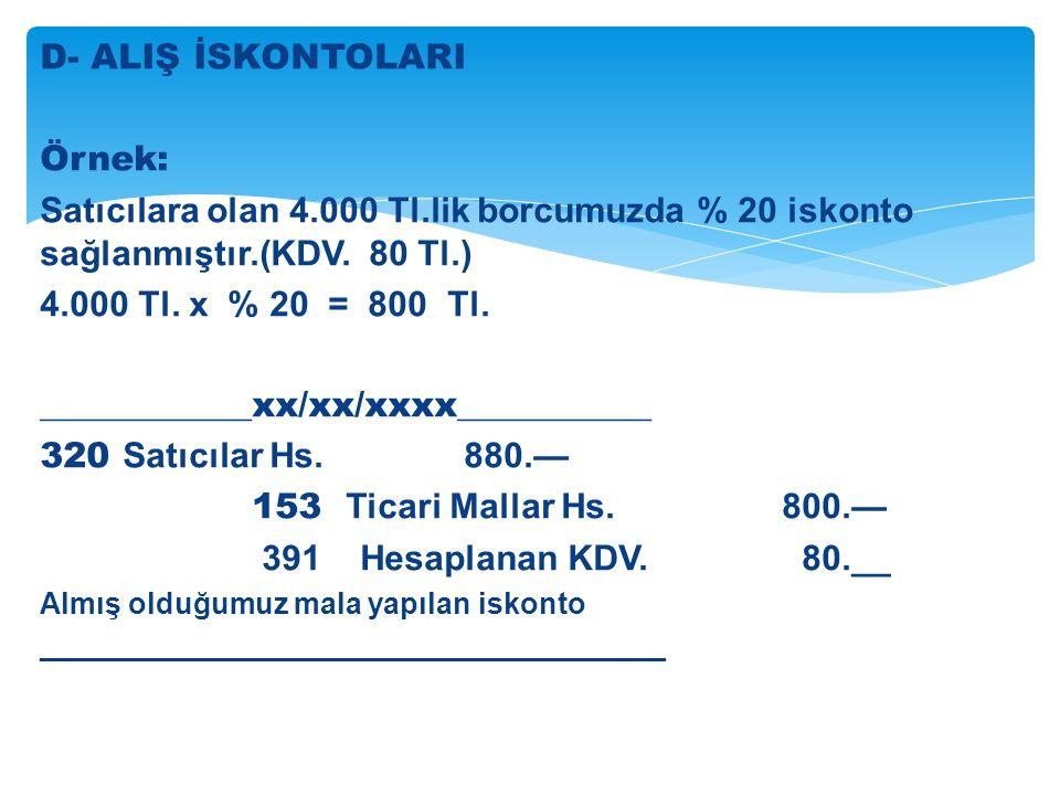 D- ALIŞ İSKONTOLARI Örnek: Satıcılara olan 4.000 Tl.lik borcumuzda % 20 iskonto sağlanmıştır.(KDV.