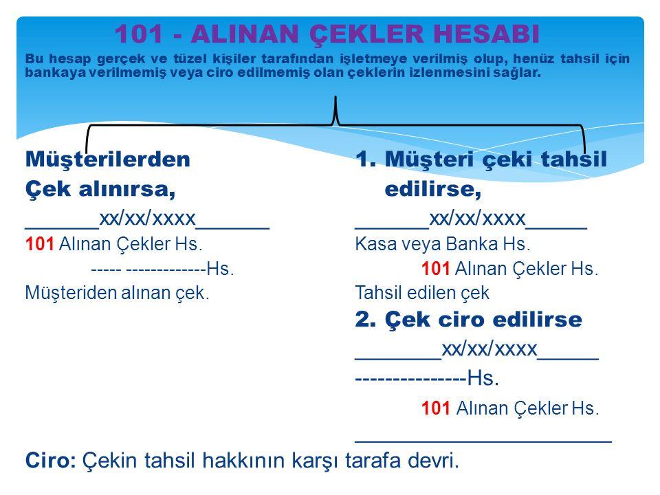 101 - ALINAN ÇEKLER HESABI Bu hesap gerçek ve tüzel kişiler tarafından işletmeye verilmiş olup, henüz tahsil için bankaya verilmemiş veya ciro edilmemiş olan çeklerin izlenmesini sağlar.